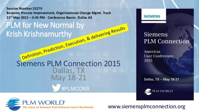 Siemens PLM Connection 2015 Dallas, TX May 18-21 www.siemensplmconnection.org #PLMCONX PLM for New Normal by Krish Krishna...