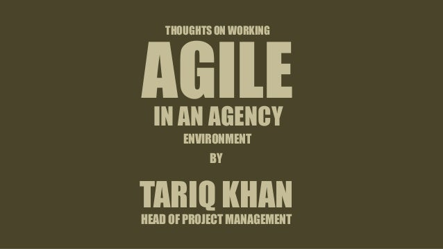 THOUGHTS ON WORKING AGILEIN AN AGENCY TARIQ KHAN HEAD OF PROJECT MANAGEMENT BY ENVIRONMENT