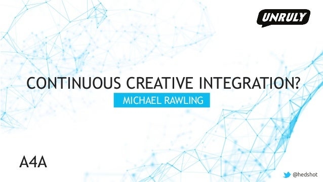 @hedshot CONTINUOUS CREATIVE INTEGRATION? MICHAEL RAWLING @hedshot A4A