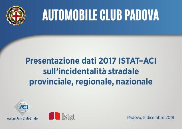 Presentazione dati 2017 ISTAT–ACI sull'incidentalità stradale provinciale, regionale, nazionale Padova, 5 dicembre 2018 A...