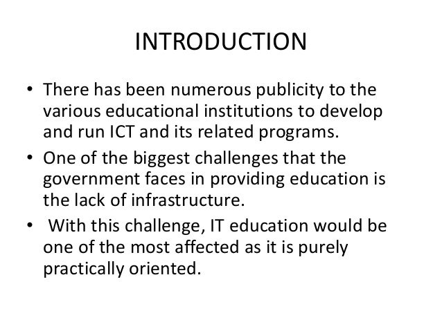 INTRODUCTION • There has been numerous publicity to the various educational institutions to develop and run ICT and its re...