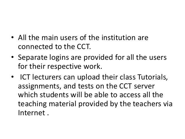 • All the main users of the institution are connected to the CCT. • Separate logins are provided for all the users for the...