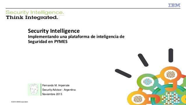 © 2013 IBM Corporation IBM Security © 2014 IBM Corporation Security Intelligence Implementando una plataforma de inteligen...