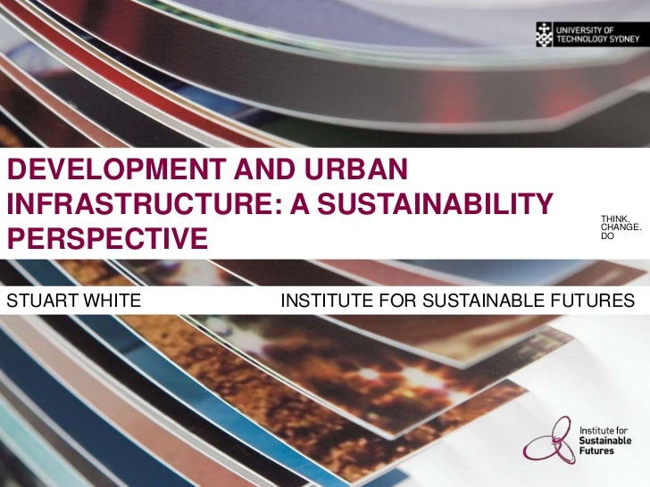 DEVELOPMENT AND URBAN INFRASTRUCTURE: A SUSTAINABILITY PERSPECTIVE<br />THINK.<br />CHANGE.<br />DO<br />STUART WHITE     ...