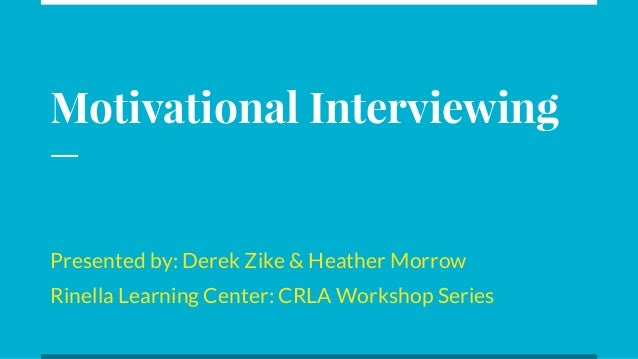 Motivational Interviewing Presented by: Derek Zike & Heather Morrow Rinella Learning Center: CRLA Workshop Series