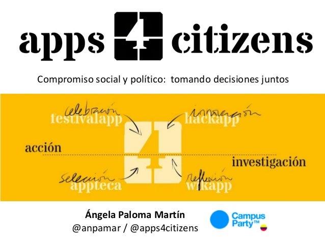 Compromiso social y político: tomando decisiones juntos Ángela Paloma Martín @anpamar / @apps4citizens
