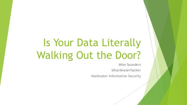Is Your Data Literally Walking Out the Door? Mike Saunders @hardwaterhacker Hardwater Information Security