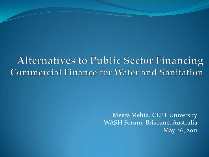 Alternatives to Public Sector Financing Commercial Finance for Water and Sanitation<br />Meera Mehta, CEPT University<br /...