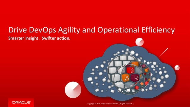 Copyright © 2016, Oracle and/or its affiliates. All rights reserved. | Drive DevOps Agility and Operational Efficiency Sma...