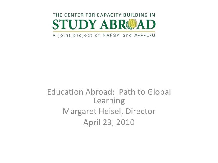Education Abroad:  Path to Global Learning<br />Margaret Heisel, Director<br />April 23, 2010<br />