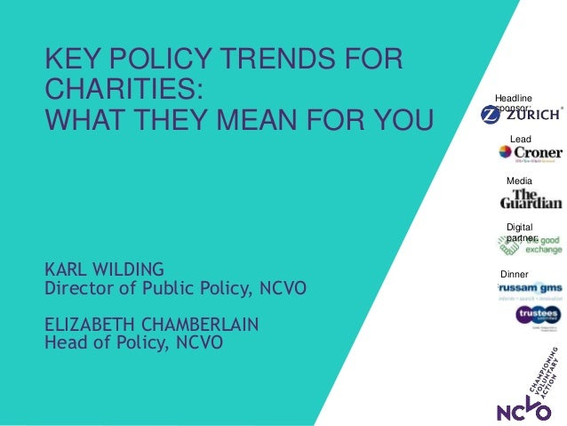 KEY POLICY TRENDS FOR CHARITIES: WHAT THEY MEAN FOR YOU KARL WILDING Director of Public Policy, NCVO ELIZABETH CHAMBERLAIN...