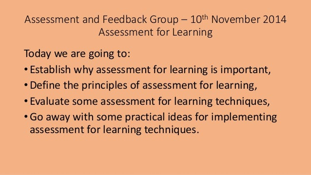 Assessment and Feedback Group – 10th November 2014  Assessment for Learning  Today we are going to:  • Establish why asses...