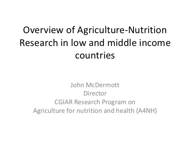 Overview of Agriculture-NutritionResearch in low and middle income             countries                 John McDermott   ...
