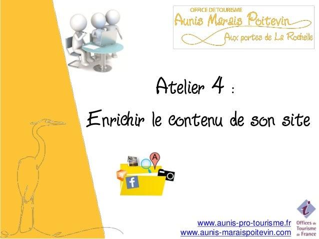 Atelier 4 :Enrichir le contenu de son site                www.aunis-pro-tourisme.fr             www.aunis-maraispoitevin.com