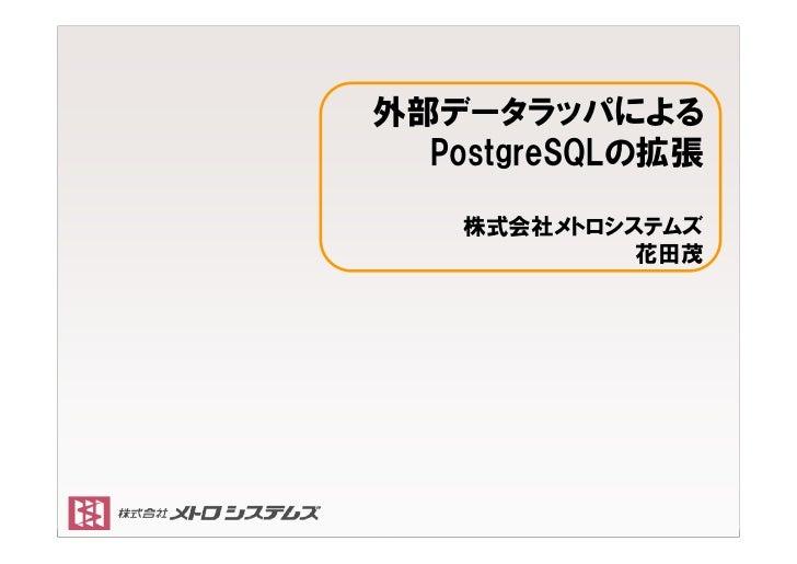 外部データラッパによる           PostgreSQLの拡張                        株式会社メトロシステムズ                                 花田茂 Copyright (C) ...