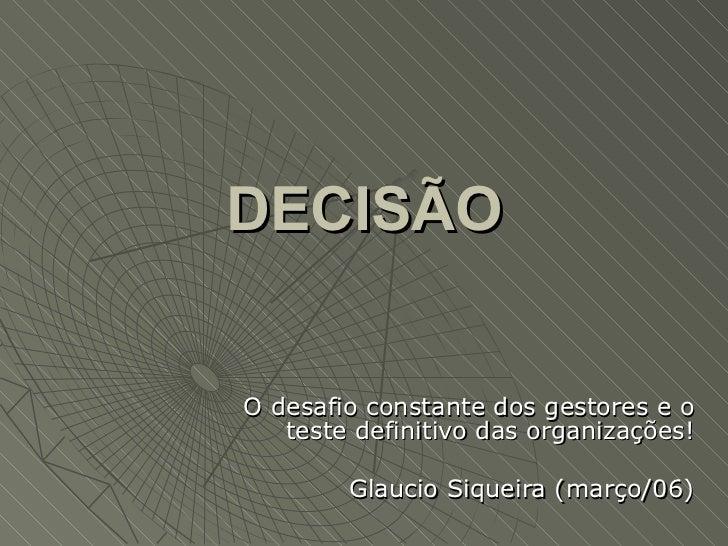 DECISÃOO desafio constante dos gestores e o   teste definitivo das organizações!        Glaucio Siqueira (março/06)