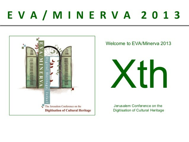 E V A / M I N E R V A 2 0 1 3 Welcome to EVA/Minerva 2013  Xth Jerusalem Conference on the Digitisation of Cultural Herita...