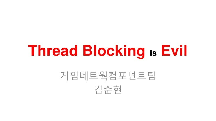 Thread Blocking Is Evil    게임네트웍컴포넌트팀        김준현