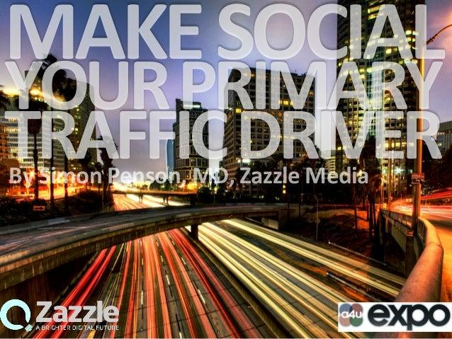 MAKE  SOCIAL   YOUR  PRIMARY   TRAFFIC  DRIVER  By  Simon  Penson,  MD,  Zazzle  Media