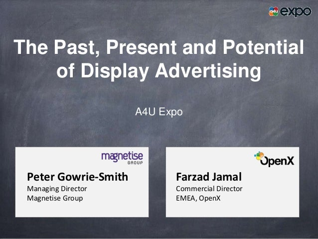 The Past, Present and Potential    of Display Advertising                      A4U Expo Peter Gowrie-Smith         Farzad ...