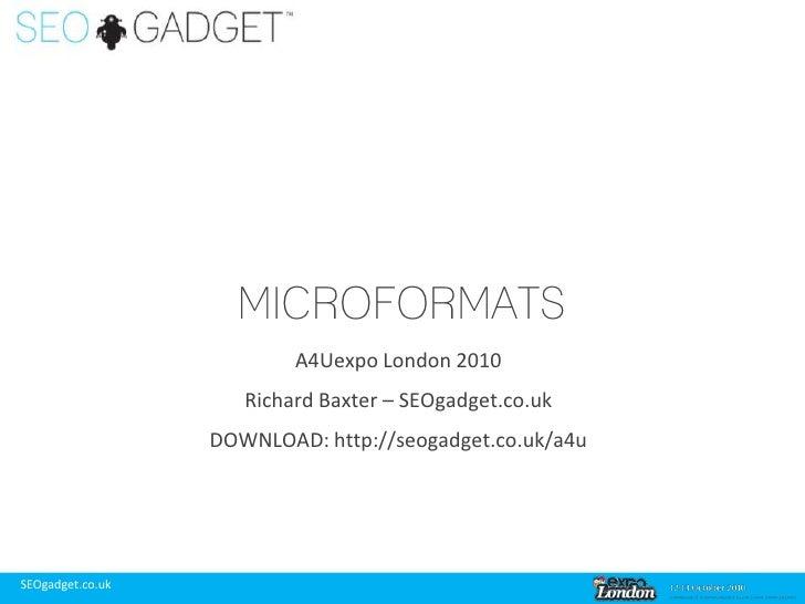 Microformats<br />A4Uexpo London 2010<br />Richard Baxter – SEOgadget.co.uk<br />DOWNLOAD: http://seogadget.co.uk/a4u<br />