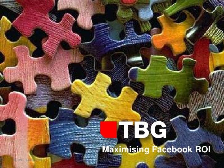 Maximising Facebook ROI© TBG Digital 2011