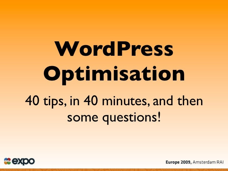 WordPress    Optimisation 40 tips, in 40 minutes, and then         some questions!