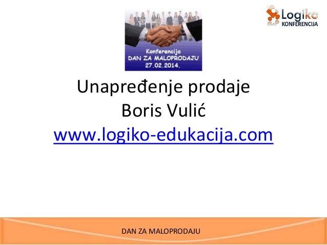 DAN ZA MALOPRODAJU Unapređenje prodaje Boris Vulić www.logiko-edukacija.com