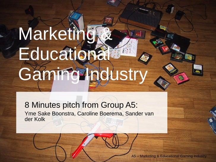 Marketing & Educational  Gaming Industry 8 Minutes pitch from Group A5: Yme Sake Boonstra, Caroline Boerema, Sander van de...