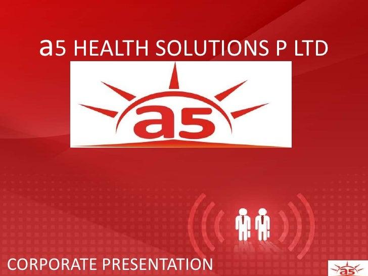 a5 HEALTH SOLUTIONS P LTD<br />CORPORATE PRESENTATION<br />