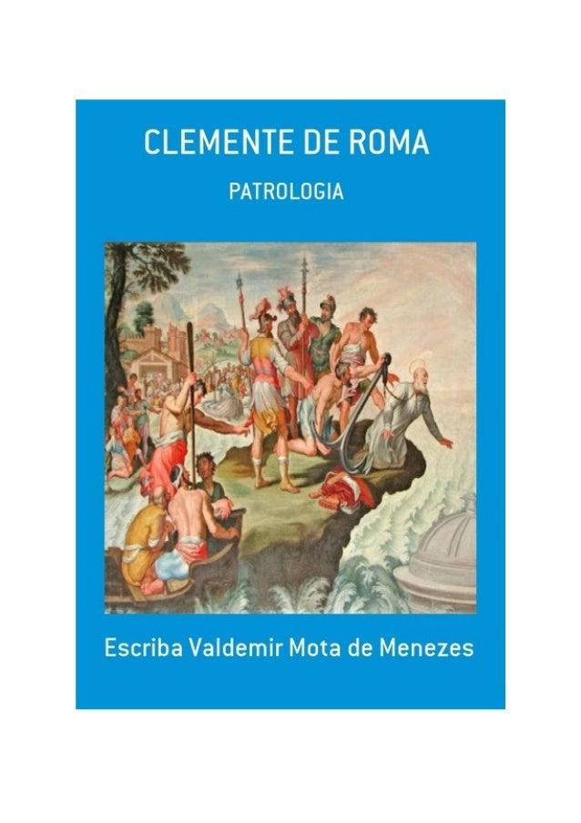 Clemente de Roma, por: Escriba Valdemir FINALIDADE DESTA OBRA Os materiais literários do autor não têm fins lucrativos, ne...