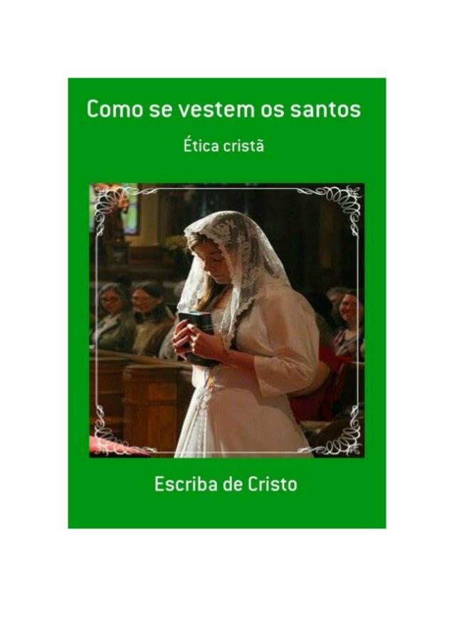 Como se vestem os santos, por: Escriba de Cristo FINALIDADE DESTA OBRA Os materiais literários do autor não têm fins lucra...