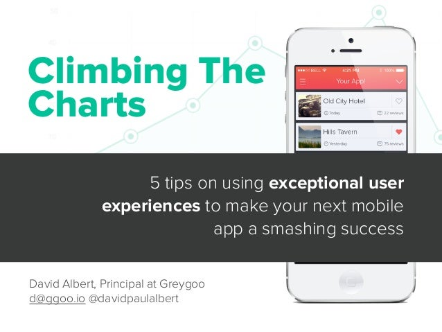 Climbing The Charts 5 tips on using exceptional user experiences to make your next mobile app a smashing success David Alb...
