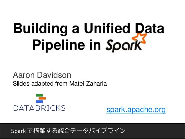 Building a Unified Data  Aaron Davidson  Slides adapted from Matei Zaharia  spark.apache.org  Pipeline in  Spark で構築する統合デー...