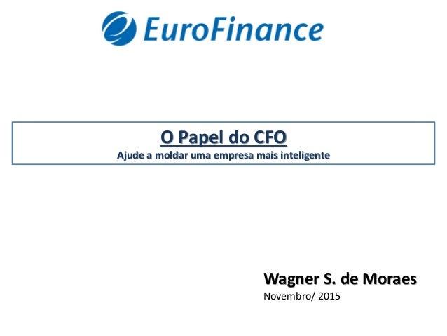 O Papel do CFO Ajude a moldar uma empresa mais inteligente Wagner S. de Moraes Novembro/ 2015