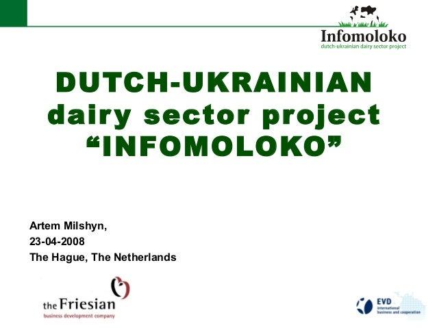 "DUTCH-UKRAINIAN dairy sector project ""INFOMOLOKO"" Artem Milshyn, 23-04-2008 The Hague, The Netherlands"