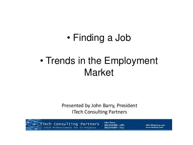Presented by John Barry, President ITech Consulting Partners • Finding a Job • Trends in the Employment Market