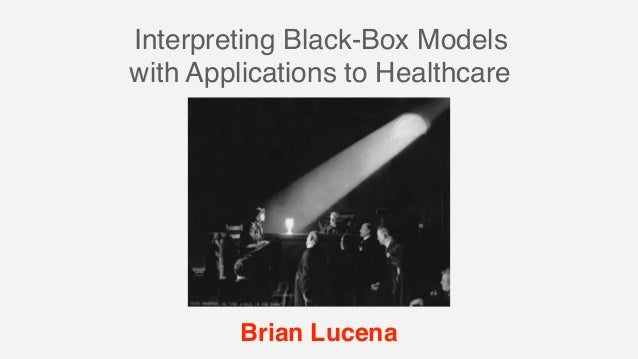 Interpreting Black-Box Models with Applications to Healthcare Brian Lucena
