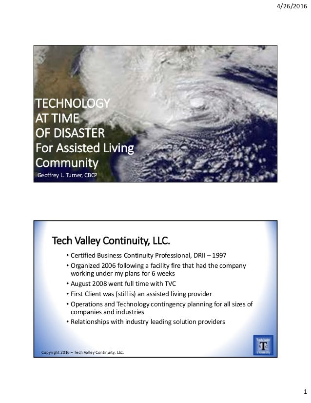 4/26/2016 1 TECHNOLOGY  AT TIME  OF DISASTER For Assisted Living Community Geoffrey L. Turner, CBCP Tech Valley Continuity...