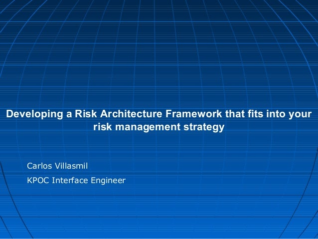 Developing a Risk Architecture Framework that fits into your risk management strategy Carlos Villasmil KPOC Interface Engi...