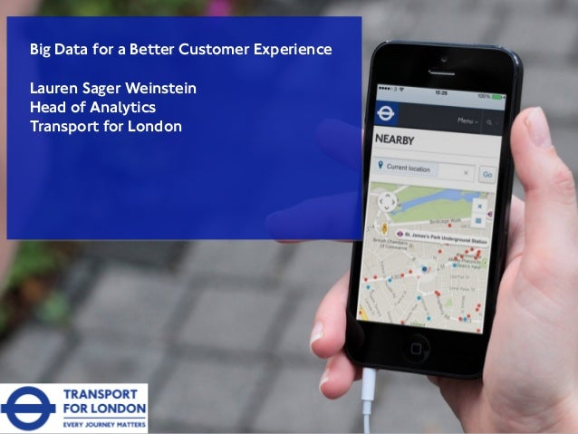 Big Data for a Better Customer Experience Lauren Sager Weinstein Head of Analytics Transport for London