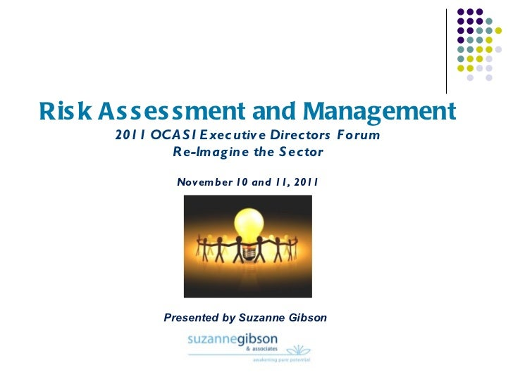 Risk Assessment and Management 2011 OCASI Executive Directors Forum Re-Imagine the Sector November 10 and 11, 2011 Present...