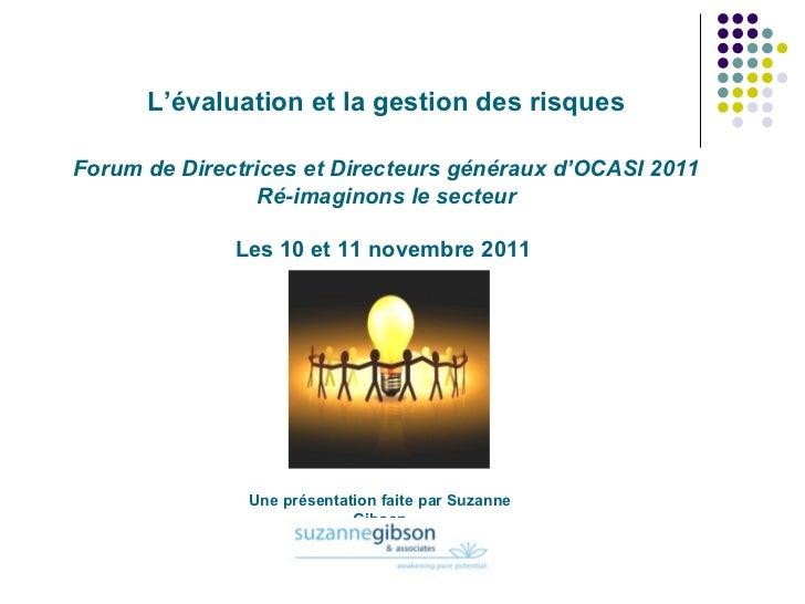 L'évaluation et la gestion des risques Forum de Directrices et Directeurs généraux d'OCASI 2011 Ré-imaginons le secteur Le...