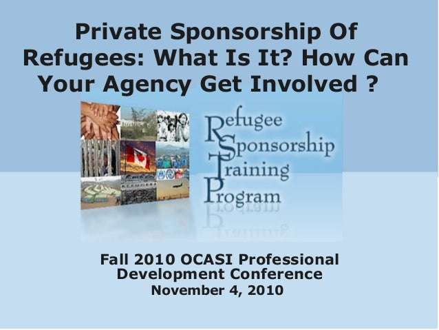 Private Sponsorship Of Refugees: What Is It? How Can Your Agency Get Involved ? Fall 2010 OCASI Professional Development C...