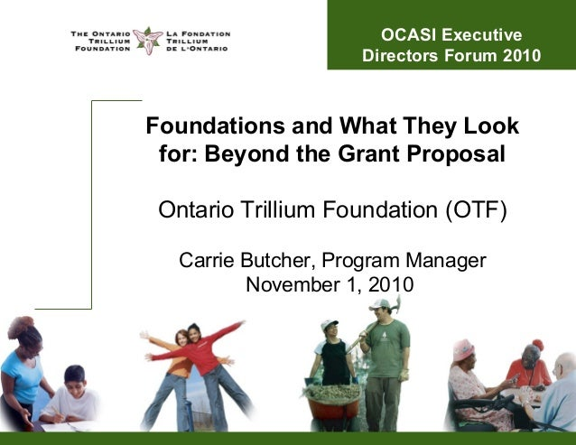 Foundations and What They Look for: Beyond the Grant Proposal Ontario Trillium Foundation (OTF) Carrie Butcher, Program Ma...