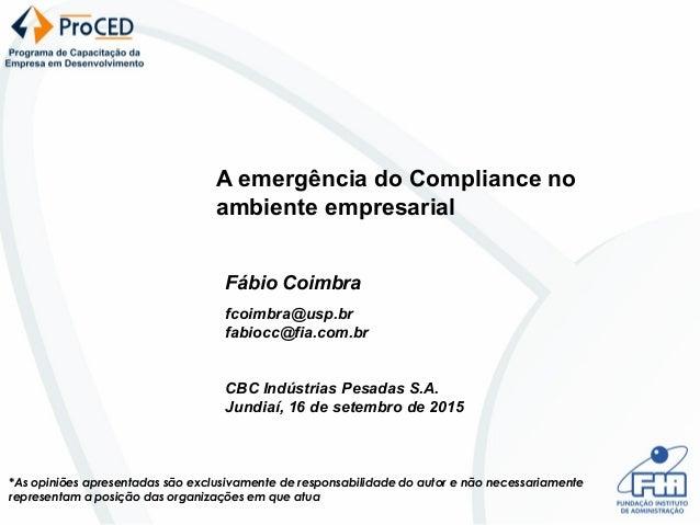 A emergência do Compliance no ambiente empresarial Fábio Coimbra fcoimbra@usp.br fabiocc@fia.com.br CBC Indústrias Pesadas...