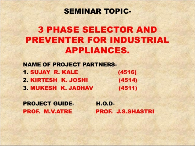 SEMINAR TOPIC- 3 PHASE SELECTOR AND PREVENTER FOR INDUSTRIAL APPLIANCES. NAME OF PROJECT PARTNERS- 1. SUJAY R. KALE (4516)...