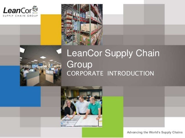 Advancing the World's Supply Chains LeanCor Supply Chain Group CORPORATE INTRODUCTION
