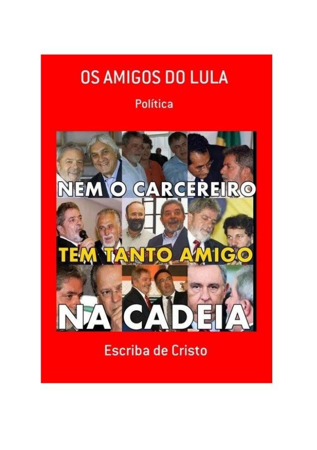 Os amigos do Lula, por: Escriba de Cristo FINALIDADE DESTA OBRA Os materiais literários do autor não têm fins lucrativos, ...
