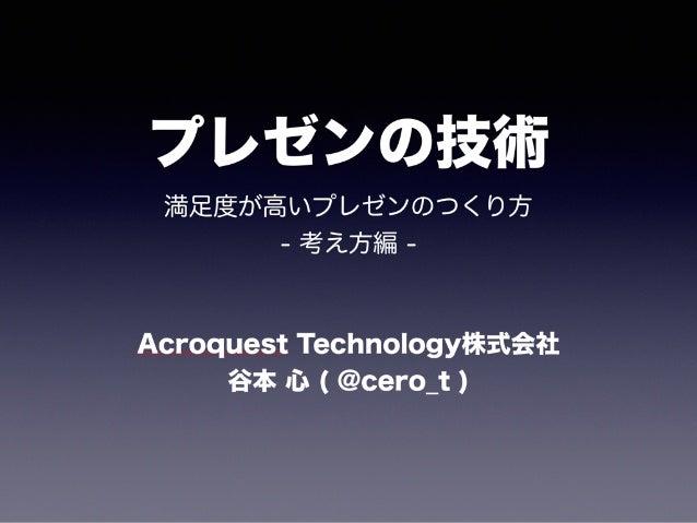 プレゼンの技術 満足度が高いプレゼンのつくり方 - 考え方編 - Acroquest Technology株式会社 谷本 心 ( @cero_t )